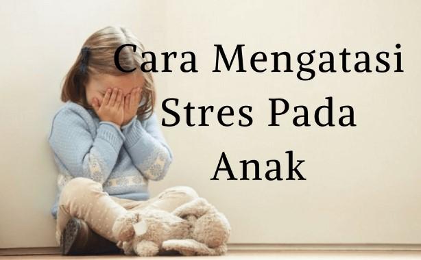 Cara Mengatasi Stress Pada Anak