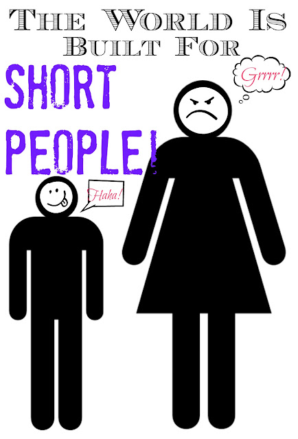 Ever noticed how short people have it easy - like the whole world was built for and by them?!