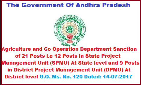 The Government Of Andhra Pradesh Agriculture and Co Operation Department Sanction of 21 Posts i.e 12 Posts in State Project Management Unit (SPMU) At State level and 9 Posts in District Project Management Unit (DPMU) At District level G.O. Ms.No. 120 Dated 14-07-2017 AGRICULTURE & CO OPERATION DEPARTMENT – Sanction of 21 posts i.e. Twelve (12) posts   in State Project Management Unit (SPMU) at State level and Nine (09)  posts in District  Project Management Unit (DPMU) at District level for implementation of A.P. Drought Mitigation Project (APDMP) an Externally Aided Project (EAP) funded by International Fund   for Agricultural Department (IFAD) in the low rainfall districts of Rayalaseema and Prakasam district– Sanction - Orders –  Issued.The-govt-of-andhra-pradesh-agriculture-and-co-operation-department-sanction-of-21-posts-i-e-12-posts-in-state-project-management-unit-at-state-level-and-9-posts-in-dist-project-management-unit-at-dist-level.