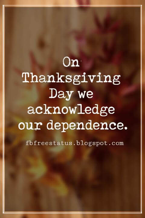 "Inspirational Sayings For Thanksgiving Day, On Thanksgiving Day we acknowledge our dependence."" - William Jennings Bryan"