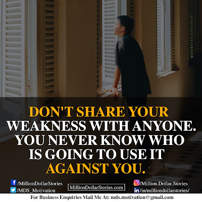 DON'T SHARE YOUR WEAKNESS WITH ANYONE. YOU NEVER KNOW WHO IS GOING TO USE IT AGAINST YOU.