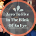 Zero To Five, In The Blink Of An Eye