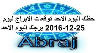 حظك اليوم الاحد توقعات الابراج ليوم 25-12-2016 برجك اليوم الاحد