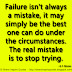 Failure isn't always a mistake, it may simply be the best one can do under the circumstances. The real mistake is to stop trying. ~B. F. Skinner