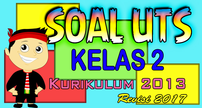 SOAL UTS Kelas 2 Kurikulum 2013 Revisi 2017 (Lengkap)