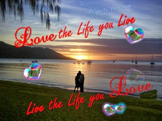 THE LIFE YOU LIVE, LIVE THE LIFE YOU LOVE, BY REIGNITE LOVE.COM