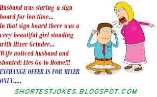 fast joke - Husband was staring at a sign board for long time. In sign board - there was a beautiful girl standing with mixer grinder. Wife noticed and shouted - Exchange offer is for mixer only - so Lets go to Home.. LOL