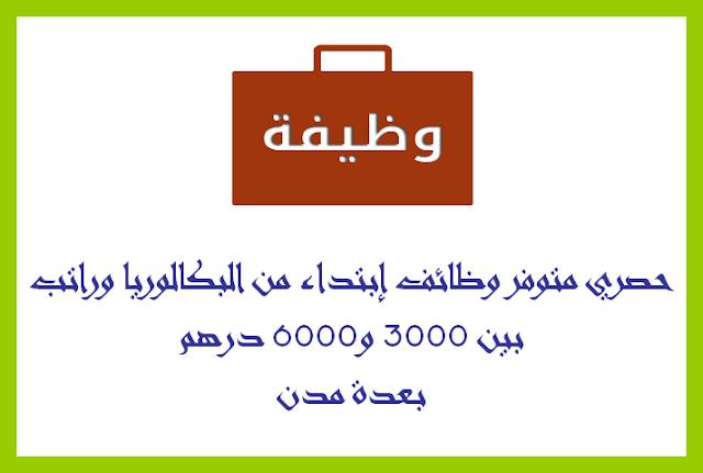 حصري متوفر وظائف إبتداء من البكالوريا وراتب بين 3000 و6000 درهم بعدة مدن