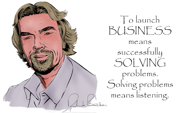 To launch business means successfully solving problems. Solving problems means listening. - Richard Branson