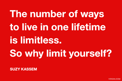 The number of ways to live in one lifetime is limitless. So why limit yourself? -- Suzy Kassem