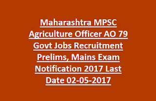 Maharashtra MPSC Agriculture Officer AO 79 Govt Jobs Recruitment Prelims, Mains Exam Notification 2017 Last Date 02-05-2017