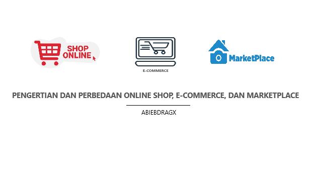 Pengertian dan perbedaan online shop, e-commerce dan marketplace serta ulasan klasifikasi startup dan mana yang lebih tepat digunakan. abiebdragx