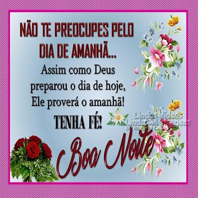 Boa Noite! NÃO TE PREOCUPES PELO  DIA DE AMANHÃ... Assim como Deus preparou o dia de hoje, Ele proverá o amanhã! TENHA FÉ! Boa Noite!