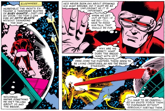 Three panels arranged with so one vertical rectangle abuts two horizontal ones. In the vertical panel, Cyclops stands in a pink-tinted space bubble. His thoughts read, 'Incredible! The yacht's extruding a temporary blister of ruby quartz--just like my visor--so that I can fire my optic blasts without damaging the ship. Wolverine knows something he isn't telling about us and the brood.' In the next panel, tinted pink, Cyclops raises one hand and thinks, 'He's never been shy about speaking his mind before, so it must be as unpleasant as it is important. When we get out of this—if we do—I'll have to make him talk. That should be fun.' In the final panel, he fires a laser bolt at a passing spaceship as he thinks, 'Why are we here?! What does the Brood want with us?! Here come the fighters. These seem to be living creatures, as are the Brood starships. I'll have to be careful—so my shots force them to disengage without seriously hurting them.'