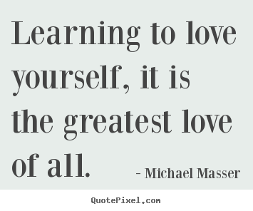 Learning to love Quotes and images: learning to love yourself, it is is the greatest love of all.
