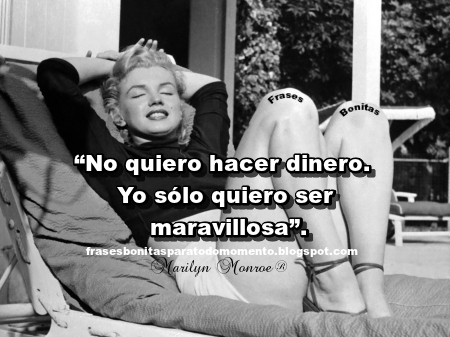 """""""No quiero hacer dinero.  Yo sólo quiero ser maravillosa"""".   -Marilyn Monroe"""