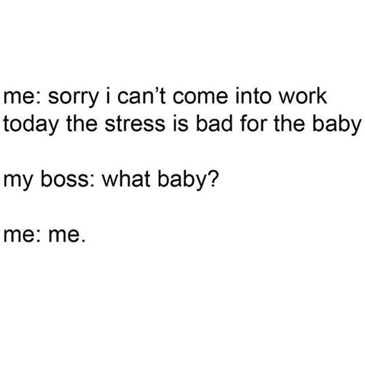 Stress is bad for the baby.