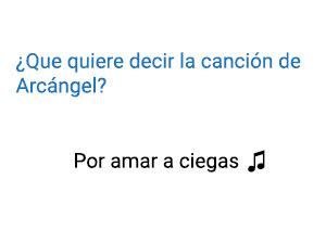 Significado de la canción Arcángel Por Amar a Ciegas.