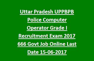 Uttar Pradesh UPPBPB Police Computer Operator Grade I Recruitment Exam 2017 666 Govt Job Online Last Date 15-06-2017