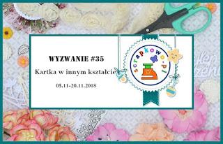 http://infoscrapkowo.blogspot.com/2018/11/wyzwanie-35-kartka-w-innym-ksztacie.html