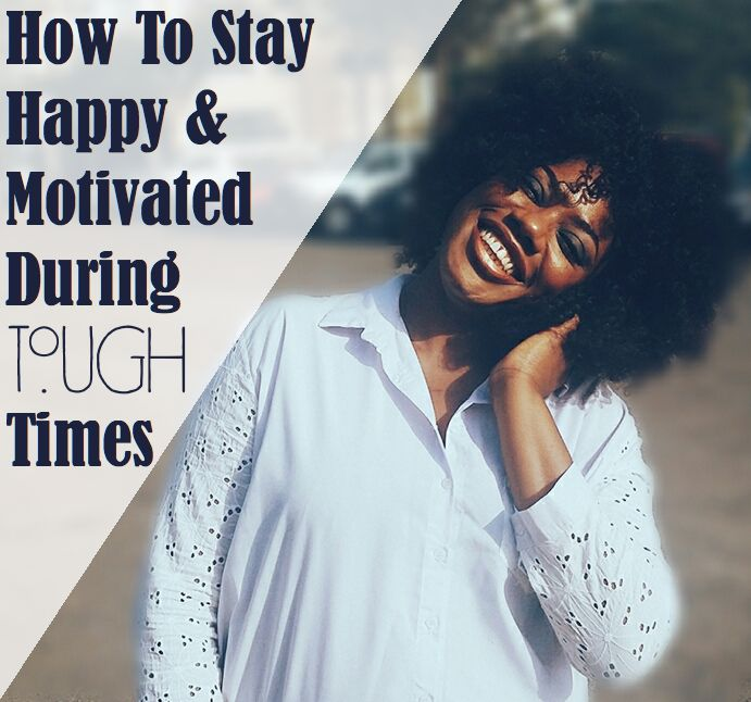 Staying Happy And Motivated During Tough Times: 6 Foolproof Tips