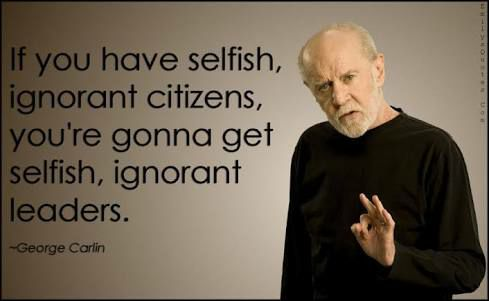 If you have selfish ignorant citizens - George Carlin