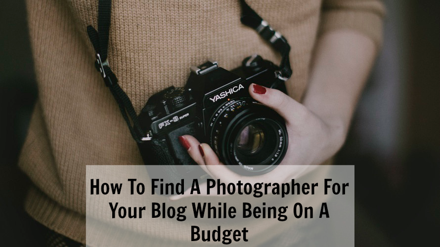 How To Find A Photographer For Your Blog While Being On A Budget