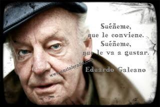 """""""Suéñeme, que le conviene. Suéñeme, que le va a gustar."""" Eduardo Galeano - El libro de los abrazos"""