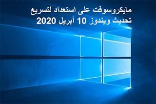 مايكروسوفت على استعداد لتسريع تحديث ويندوز 10 أبريل 2020