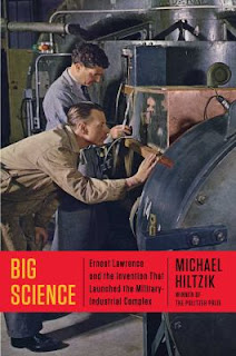 Big Science: Ernest Lawrence and the Invention that Launched the Military-Industrial Complex by Michael Hiltzik