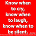 Know when to cry, know when to laugh, know when to be silent. ~Mark Crow