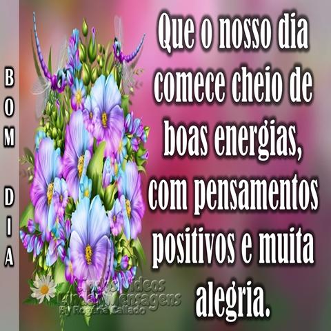 Que o nosso dia comece  cheio de boas energias,  com pensamentos positivos  e muita alegria.  Bom Dia!