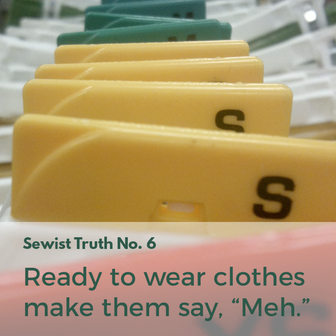 "Secret No. 6: Ready to wear clothes make people who sew say, ""Meh."""