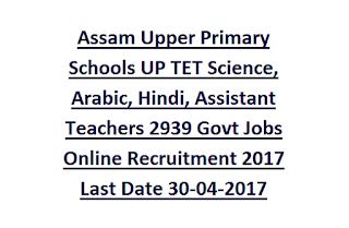 Assam Upper Primary Schools UP TET Science, Arabic, Hindi, Assistant Teachers 2939 Govt Jobs Online Recruitment 2017 Last Date 30-04-2017