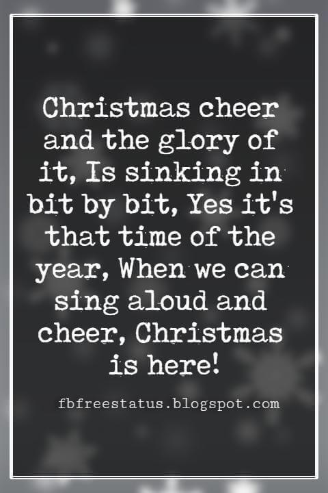 Merry Christmas Wishes, Christmas cheer and the glory of it, Is sinking in bit by bit, Yes it's that time of the year, When we can sing aloud and cheer, Christmas is here!