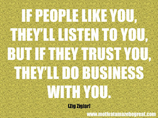 "Featured in our checklist of 46 Powerful Quotes For Entrepreneurs To Get Motivated: ""If people like you, they'll listen to you, but if they trust you, they'll do business with you."" –Zig Ziglar"