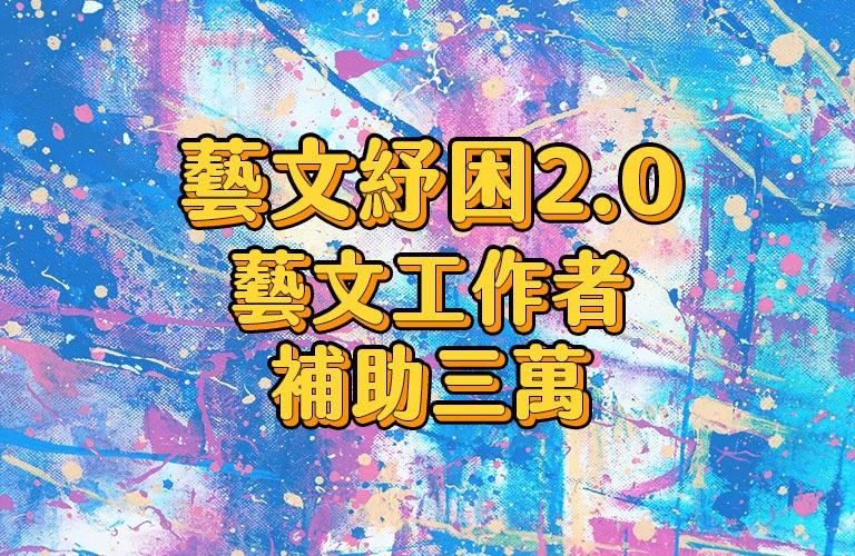 藝文紓困2.0(演員、舞者、樂手、作家、燈光音響、視覺藝術、工藝創作、街頭藝人)補助三萬最高六萬