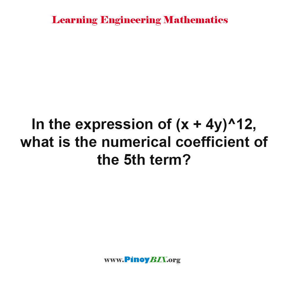 In the expression of (x + 4y)^12, What is the numerical coefficient of the 5th term?