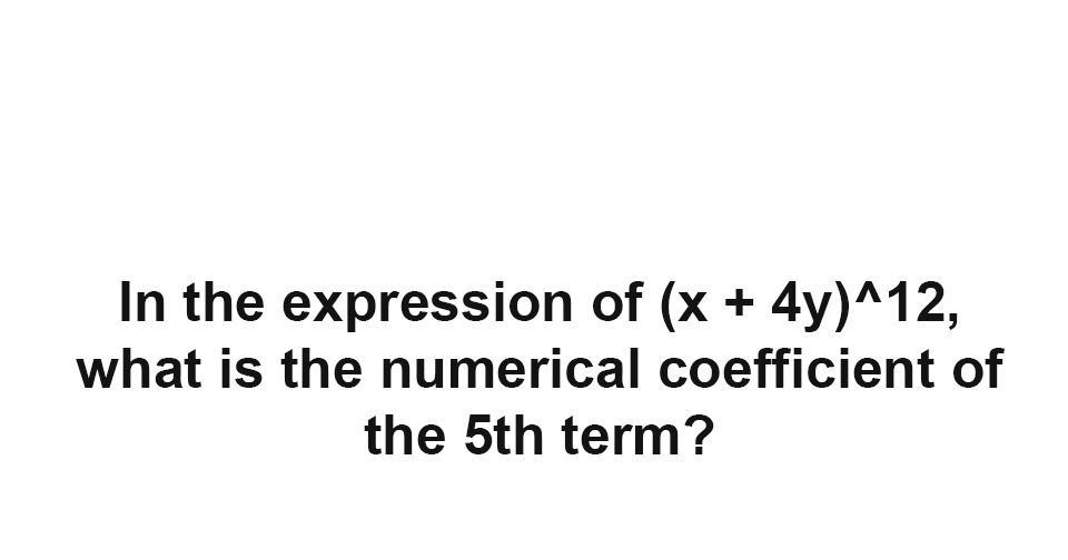 Solution: In the expression of (x + 4y)^12, What is the