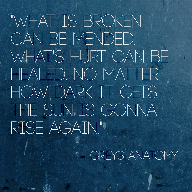 What is broken can be mended. What´s hurt can be healed. No matter how dark it gets the sun is gonan rise again. - Greys Anatomy