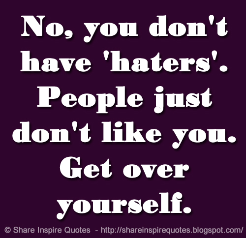 No, you don't have 'haters'. People just don't like you. Get over