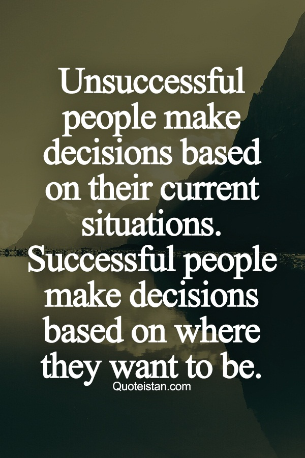 Unsuccessful people make decisions based on their current situations. Successful people make decisions based on where they want to be.