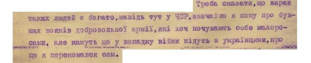 Треба сказати, що зараз таких людей є багато, навіть тут у ЧСР,  звичайно я пишу про бувших вояків добровольної армії, які хоч почувають себе малоросами, але кажуть що у випадку війни підуть з українцями, про це я переконався сам.  Зі звіту «Источ. 300» - Прага, від «28/ХІІ – 1932 г. Иностранное отделение ГПУ. Совершенно секретно. У.Н.Р.»