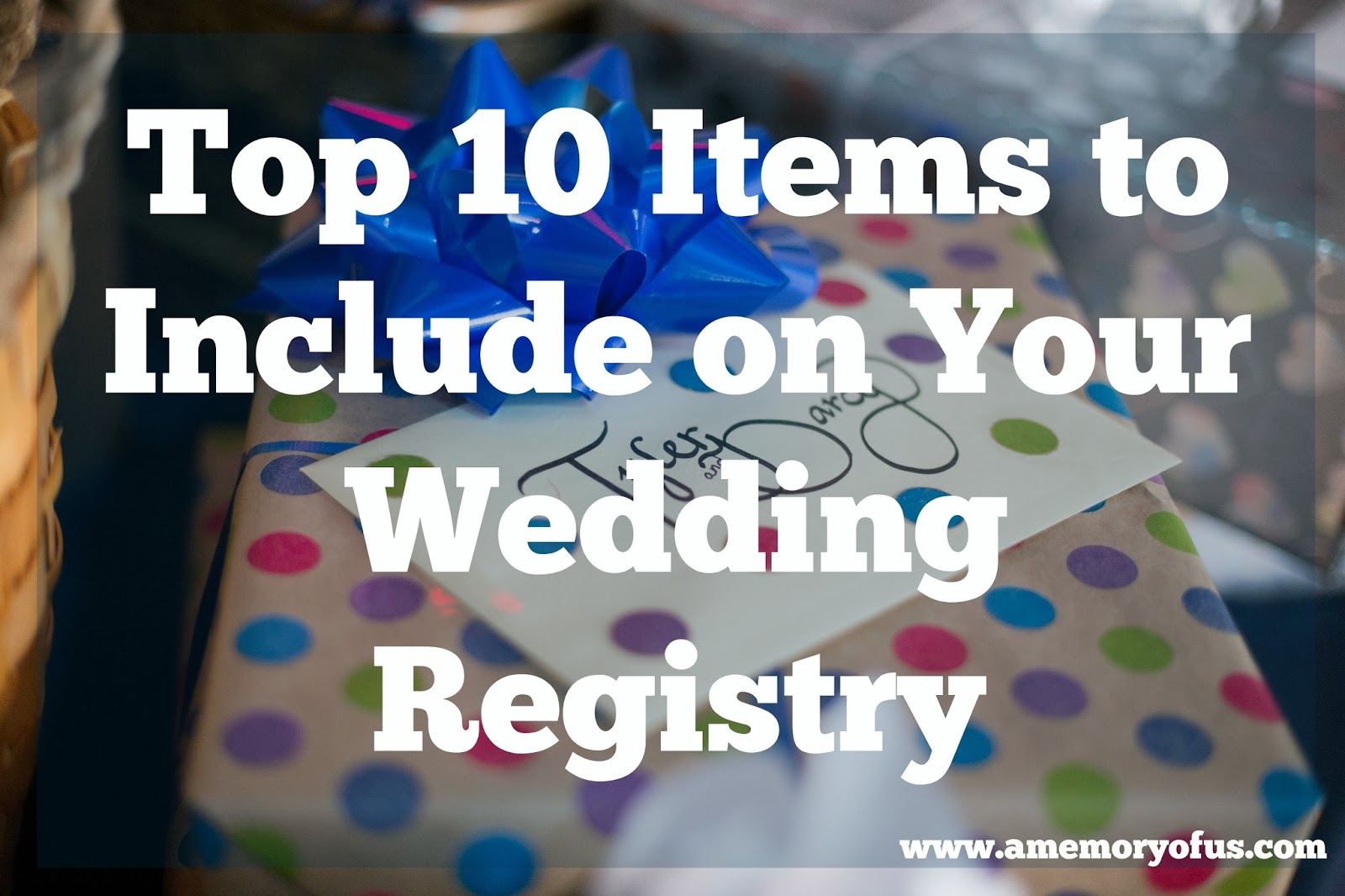 top 10 items to include on your wedding registry | a memory of us | tips for creating your wedding registry | what to include on your wedding registry