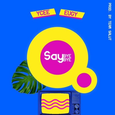 Ycee Ft. Eugy - Say Bye Bye