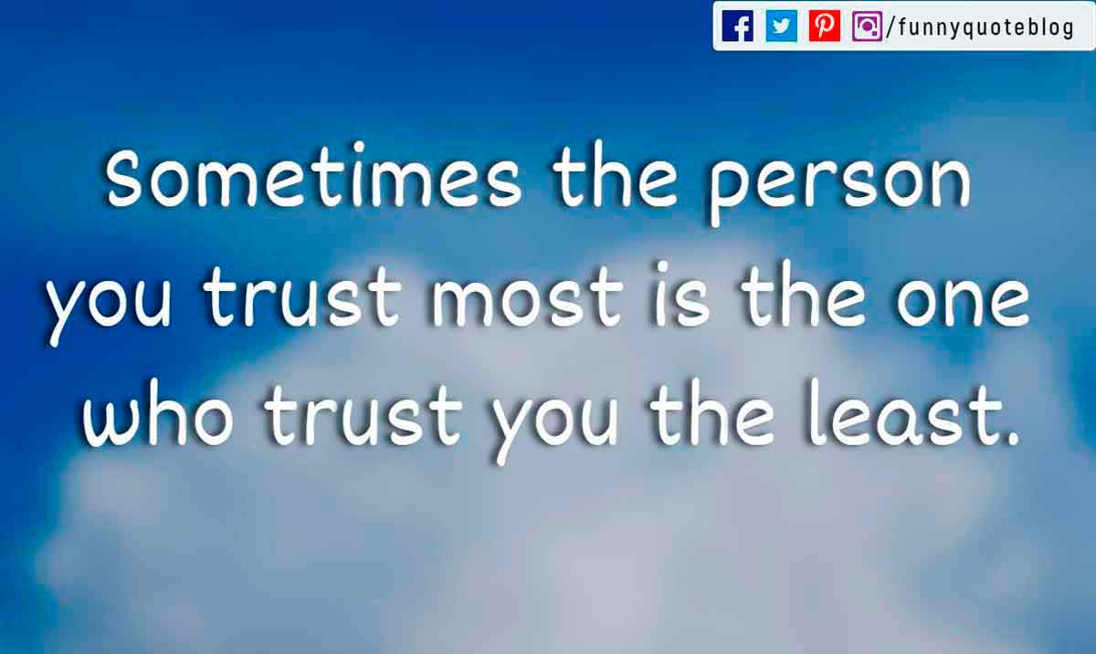 Sometimes the person you trust most is the one who trust you the least.