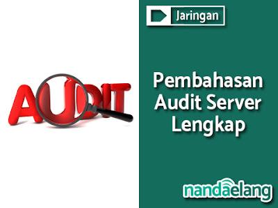 Pengertian, Fungsi, Hasil, dan Tahap Audit Server