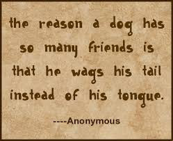The reason a dog has so many friends is that he ways his tail instead of his tongue.