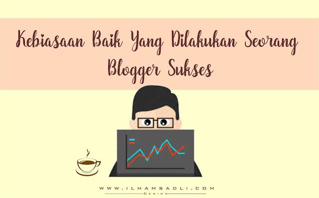 7 Kebiasaan Baik Yang Dilakukan Seorang Blogger Sukses