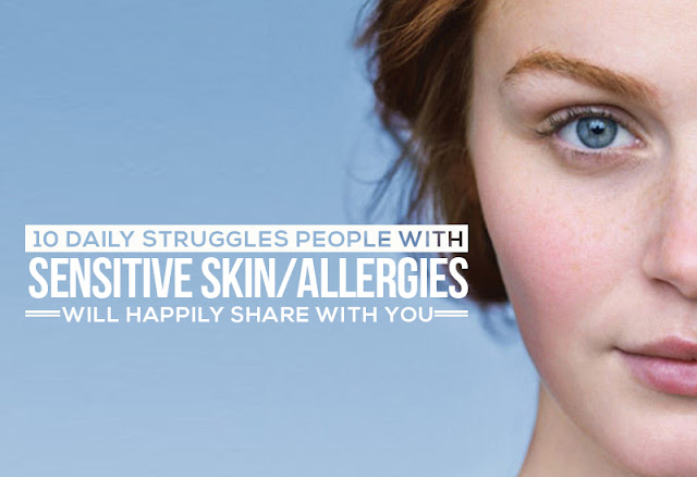 10 Daily Struggles People With Sensitive Skin/Allergies Will Happily Share With You